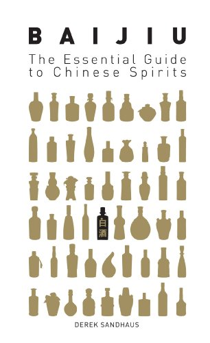 Baijiu: The Essential Guide to Chinese Spirits by Derek Sandhaus