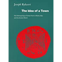 The Idea of a Town: The Anthropology of Urban Form in Rome, Italy, and The Ancient World