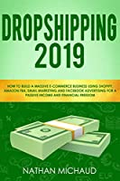 Dropshipping 2019: How to Build A Massive E-Commerce Business Using Shopify, Amazon FBA, Email Marketing and Facebook Advertising For A Passive Income and Financial Freedom