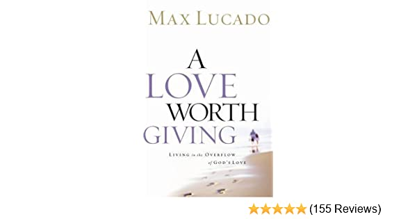 Amazon com: A Love Worth Giving: Living in the Overflow of