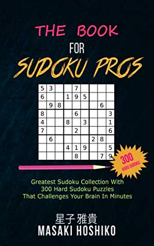 The Book For Sudoku Pros: Greatest Sudoku Collection With 300 Hard Sudoku Puzzles That Challenges Your Brain In Minutes