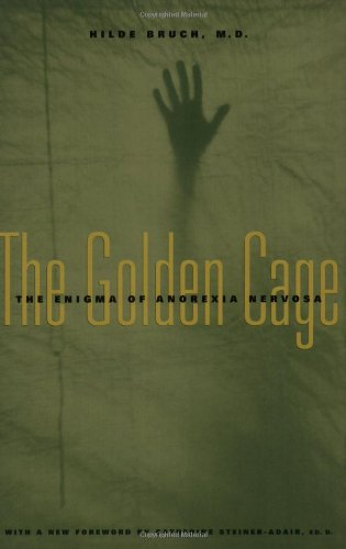 The Golden Cage: The Enigma Of Anorexia Nervosa, With A New Foreword By Catherine Steiner-Adair, Ed.D.