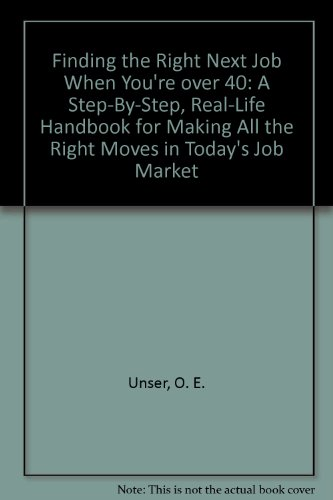 Finding the Right Next Job When You're over 40: A Step-By-Step, Real-Life Handbook for Making All the Right Moves in Today's Job Market