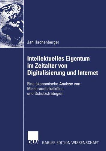 Intellektuelles Eigentum im Zeitalter von Digitalisierung und Internet. Eine ökonomische Analyse von Missbrauchskalkülen und Schutzstrategien