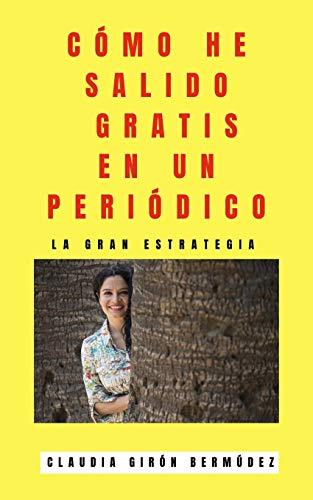 CÓMO HE SALIDO GRATIS EN UN PERIÓDICO: LA GRAN ESTRATEGIA (Spanish Edition) CLAUDIA GIRÓN BERMÚDEZ