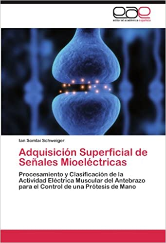 Adquisición Superficial de Señales Mioeléctricas: Procesamiento y Clasificación de la Actividad Eléctrica Muscular del Antebrazo para el Control de una ...