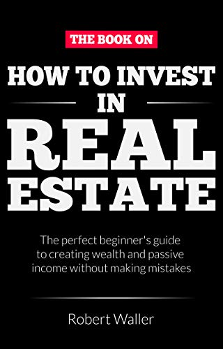 How to Invest In Real Estate:  The perfect beginner's guide to creating wealth and passive income without making mistakes (Best Way To Invest Today)
