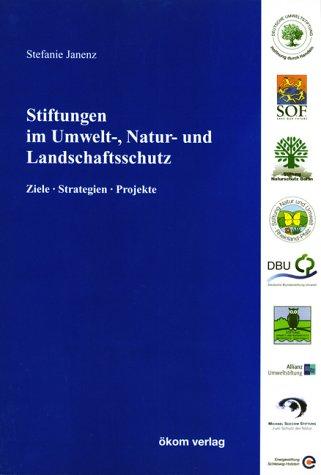 Stiftungen im Umwelt-, Natur- und Landschaftsschutz: Ziele, Strategien, Projekte