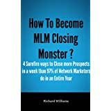 How To Become MLM Closing Monster ?: The 4 Surefire ways to Close More Prospects in a Week than 97% Network Marketers...