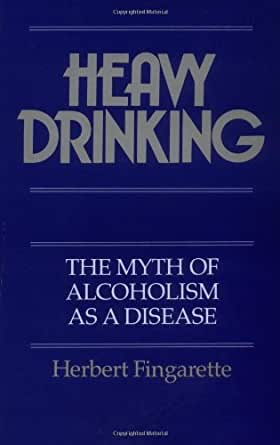 Heavy Drinking The Myth Of Alcoholism As A Disease
