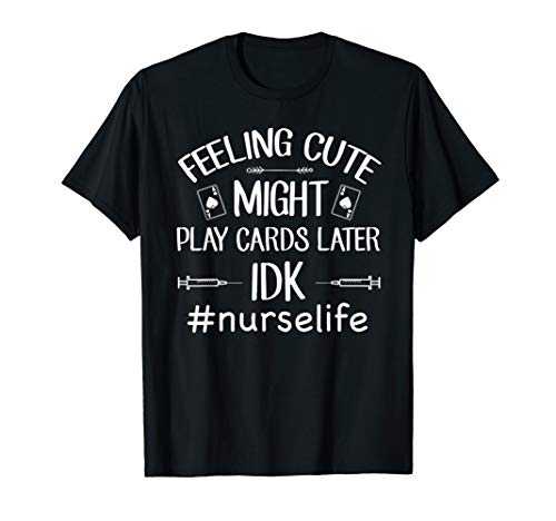 (Feeling Cute Might Play Cards Later IDK-Nurse Life T-Shirt)