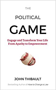 The Political Game: Engage and Transform Your Life From Apathy To Empowerment (English Edition)
