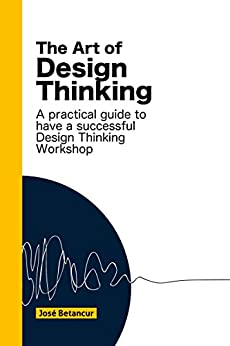 The Art of Design Thinking: Make more of your Design Thinking workshops by [Betancur, Jose]