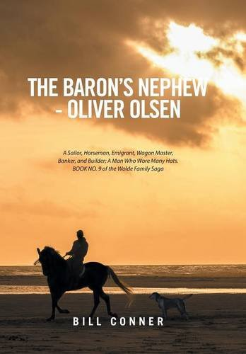Read Online The Baron's Nephew-Oliver Olsen: A Sailor, Horseman, Emigrant, Wagon Master, Banker, and Builder; A Man Who Wore Many Hats. Book No. 9 of the Wolde Family Saga pdf