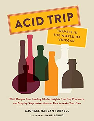 Acid Trip: Travels in the World of Vinegar: With Recipes from Leading Chefs, Insights from Top Producers, and