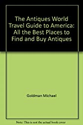 The Antiques World Travel Guide to America: All the Best Places to Find and Buy Antiques