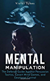 Mental Manipulation: The Defense Guide Against Persuasion Tactics, Covert Mind Games, and Emotional Control