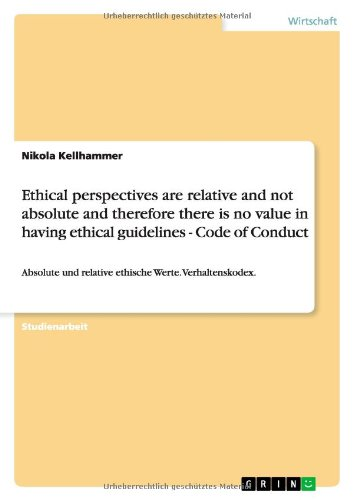Read Online Ethical perspectives are relative and not absolute and therefore there is no value in having ethical guidelines - Code of Conduct (German Edition) pdf epub