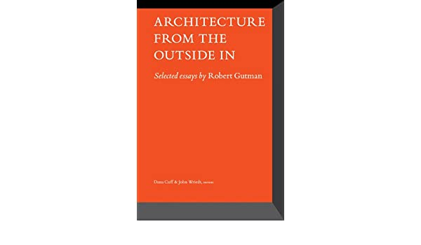 Architecture From the Outside In Selected Essays by Robert Gutman