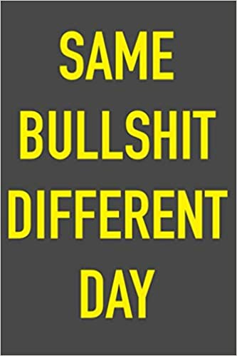 Same Bullshit Different Day: 6 x 9 Hilarious Quotes Notebook ...