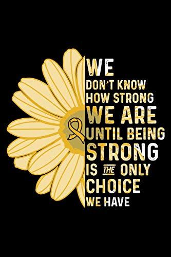 We Don't Know How Strong We are Until Being Strong is The Only Choice We Have: Childhood Cancer Awareness Journal Notebook (6x9), Childhood Cancer ... Survivors, Childhood Cancer Fighter Gifts by Black Line Publishing