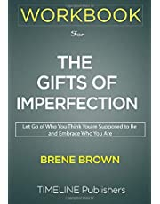 WORKBOOK for The Gifts of Imperfection: The Gifts of Imperfection: Let Go of Who You Think You're Supposed to Be and Embrace Who You Are By Brené Brown