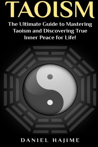 Taoism: The Ultimate Guide to Mastering Taoism and Discovering True Inner Peace for Life! (Taoism - Tao - Meditation - Zen for Beginners - Taoism for Beginners - Yoga for Beginners - Anxiety Disorder)