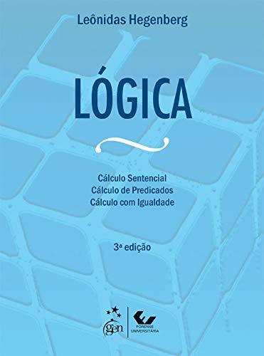 Lógica - Cálculo Sentencial, Cálculo de Predicados e Cálculo com Igualdade: Cálculo Sentencial, Cálculo de Predicados, Cálculo com Igualdade