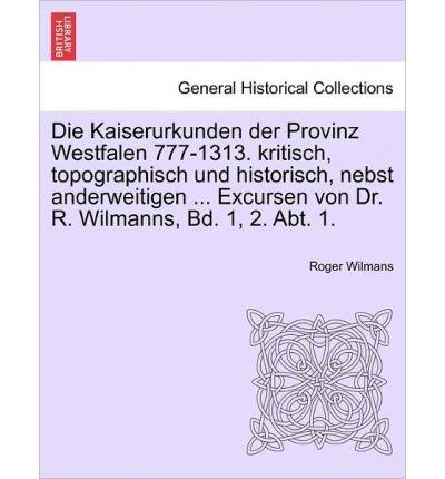 Die Kaiserurkunden Der Provinz Westfalen 777-1313. Kritisch, Topographisch Und Historisch, Nebst Anderweitigen ... Excursen Von Dr. R. Wilmanns, Bd. 1, 2. Abt. 1. Erster Band (Paperback)(English / German) - Common pdf