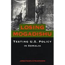 Losing Mogadishu: Testing U.S. Policy in Somalia