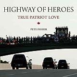 Highway of Heroes: True Patriot Love [ HIGHWAY OF HEROES: TRUE PATRIOT LOVE BY Fisher, Pete ( Author ) Sep-08-2011