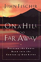 On a Hill Too Far Away: Putting the Cross Back into the Center of Our Lives