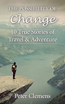 The Possibility of Change: 10 True Stories of Travel & Adventure by [Clemens, Peter]