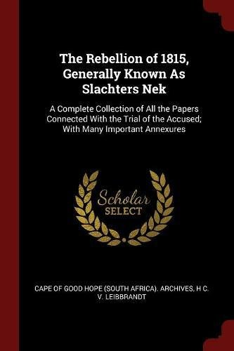 The Rebellion of 1815, Generally Known As Slachters Nek: A Complete Collection of All the Papers Connected With the Trial of the Accused; With Many Important Annexures PDF