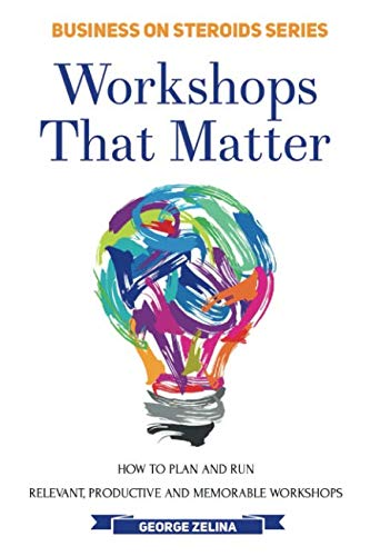 WORKSHOPS THAT MATTER: How to Plan and Run Relevant, Productive and Memorable Workshops ()