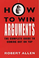 How to Win Arguments: The Complete Guide to Coming Out on Top