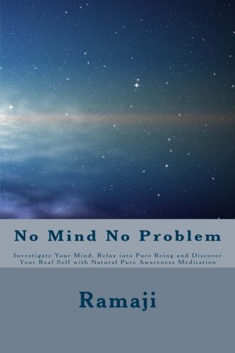 Read Online No Mind No Problem: Investigate Your Mind, Relax into Pure Being and Discover Your Real Self with Natural Pure Awareness Meditation ebook