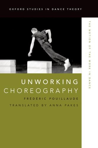 Unworking Choreography: The Notion of the Work in Dance (Oxford Studies in Dance Theory)