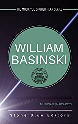 William Basinski [drone & ambient musician]: Musician Snapshots (The Music You Should Hear Series Book 1)