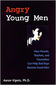 Angry Young Men: How Parents, Teachers and Counselors Can Help Bad Boys Become Good Men