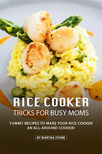 Rice Cooker Tricks for Busy Moms: Yummy Recipes to Make your Rice Cooker an All-Around Cooker!