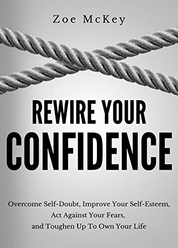 Rewire Your Confidence: Overcome Self-Doubt, Improve Your Self-Esteem, Act Against Your Fears, and Toughen Up To Own…