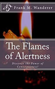 The Flames of Alertness: Discover the Power of Consciousness! by Frank M. Wanderer (2014-10-08)