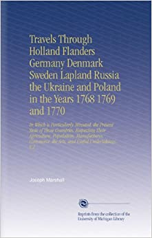 Travels Through Holland Flanders Germany Denmark Sweden Lapland Russia the Ukraine and Poland in the Years 1768 1769 and 1770: In Which is ... the Arts, and Useful Undertakings. V.2