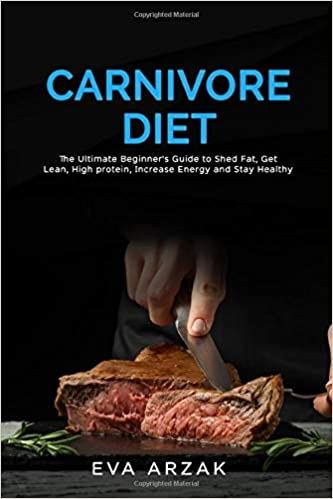 CARNIVORE DIET: The Ultimate Beginner's Guide to Shed Fat, Get Lean, High protein,Increase Energy and Stay Healthy