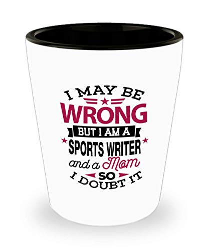 Sports Writer Shot Glass, Funny Gift for Sports Writer - I May Be Wrong But I Am A Sports Writer Journalist, Sports Events, Blogs, Websites, Newspaper (Best Blog Sites For Writers)
