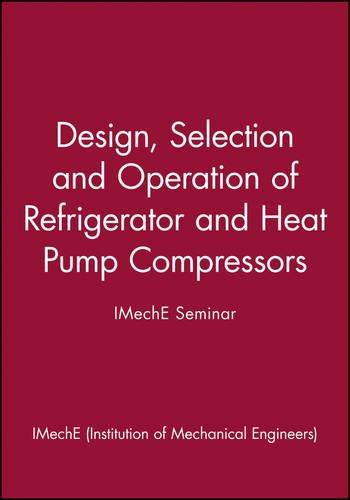 Design, Selection and Operation of Refrigerator and Heat Pump Compressors - IMechE Seminar (IMechE Seminar Publications)
