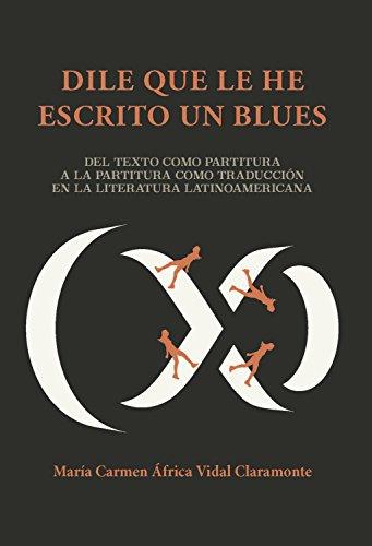 Dile que le he escrito un blues: Del texto como partitura a la partitura como traducción en la literatura latinoamericana (English Edition)