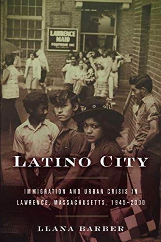 Latino City: Immigration and Urban Crisis in Lawrence, Massachusetts, 1945-2000 (Justice, Power, and Politics)