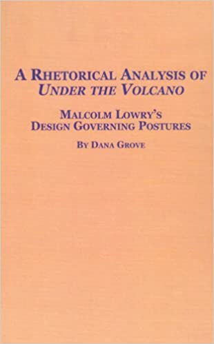A Rhetorical Analysis of 'Under the Volcano': Malcolm Lowry's Design Governing Posture (Studies in British Literature)